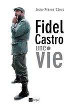 Fidel Castro, une vie | Clerc, Jean-Pierre