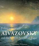 Ivan Aivazovsky and the Russian Painters of Water | Charles, Victoria