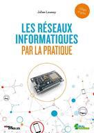 Les réseaux informatiques par la pratique   Launay, Julien