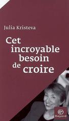 Cet incroyable besoin de croire   Kristeva, Julia