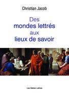 Des Mondes lettrés aux Lieux de savoir | Jacob, Christian