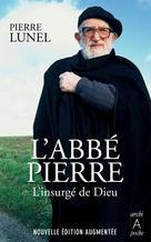 L'abbé Pierre, l'insurgé de Dieu | Lunel, Pierre
