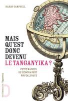 Mais qu'est-donc devenu le Tanganyika ? Les noms de lieux abandonnés par l'Histoire | Campbell, Harry