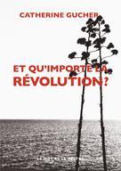 Et qu'importe la révolution ? | Gucher, Catherine