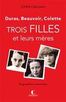 Trois filles et leurs mères - Duras, Colette, Beauvoir | Carquain, Sophie