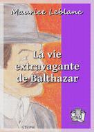 La vie extravagante de Balthazar | Leblanc, Maurice