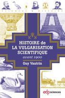 Histoire de la vulgarisation scientifique avant 1900   Vautrin, Guy