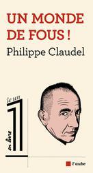 Un monde de fous | Claudel, Philippe