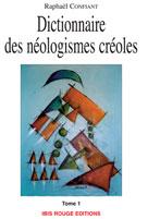 Dictionnaire des néologismes créoles Tome 1 | Confiant, Raphaël