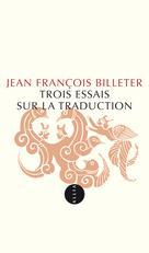 Trois essais sur la traduction   Billeter, Jean François