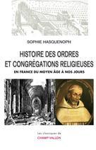 Histoire des ordres et congrégations religieuses en France du Moyen Âge à nos jours   Hasquenoph, Sophie
