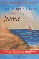 La dernière saison, tome 1: Jeanne | Tremblay-D'essiambre, Louise