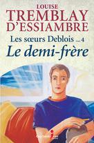 Les soeurs Deblois, tome 4: Le demi-frère | Tremblay-D'essiambre, Louise