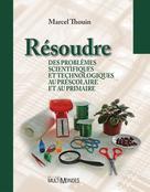 Résoudre des problèmes scientifiques et technologiques au préscolaire et au primaire | Thouin, Marcel