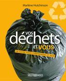 Vos déchets et vous : un guide pour comprendre et agir | Hutchinson, Marlène