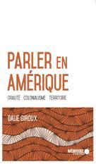 Parler en Amérique. Oralité, colonialisme, territoire | Giroux, Dalie