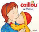 Caillou: Je t'aime!   L'heureux, Christine