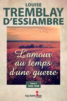 L'amour au temps d'une guerre, tome 3 | Tremblay-D'essiambre, Louise