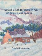 Octave Bélanger (1886-1972), un peintre, une époque | Bordeleau, Daniel
