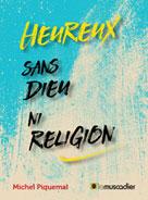 Heureux sans Dieu ni religion | Piquemal, Michel